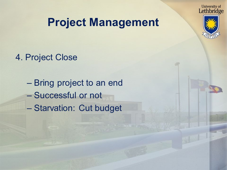 Project Management 4. Project Close –Bring project to an end –Successful or not –Starvation: Cut budget