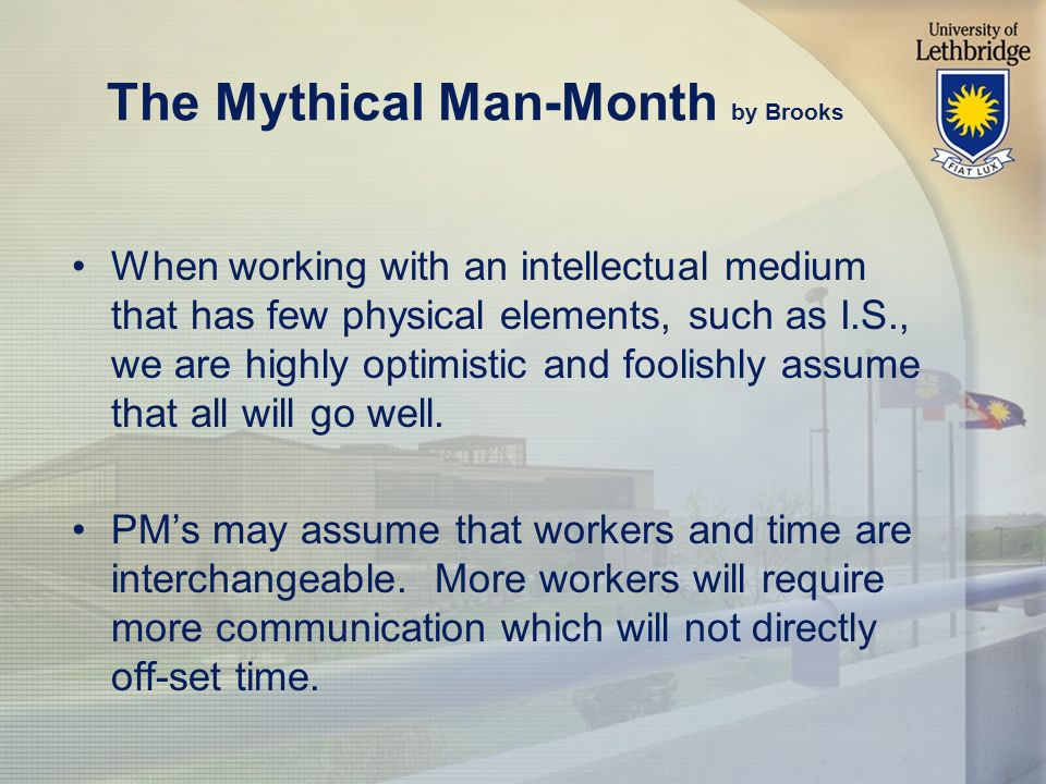 The Mythical Man-Month by Brooks When working with an intellectual medium that has few physical elements, such as I.S., we are highly optimistic and foolishly assume that all will go well.