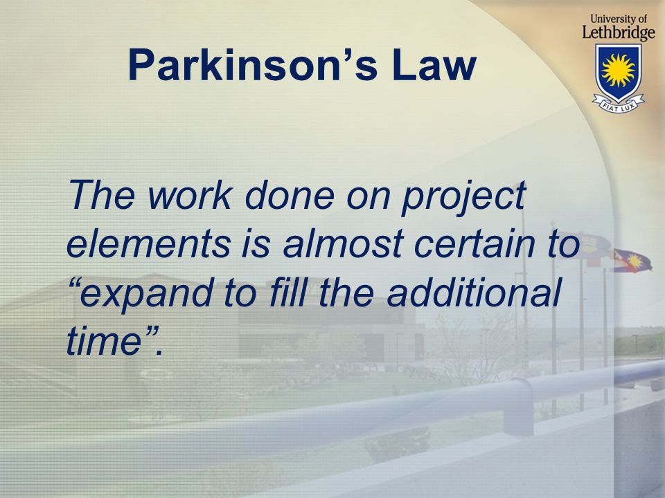 Parkinson's Law The work done on project elements is almost certain to expand to fill the additional time .
