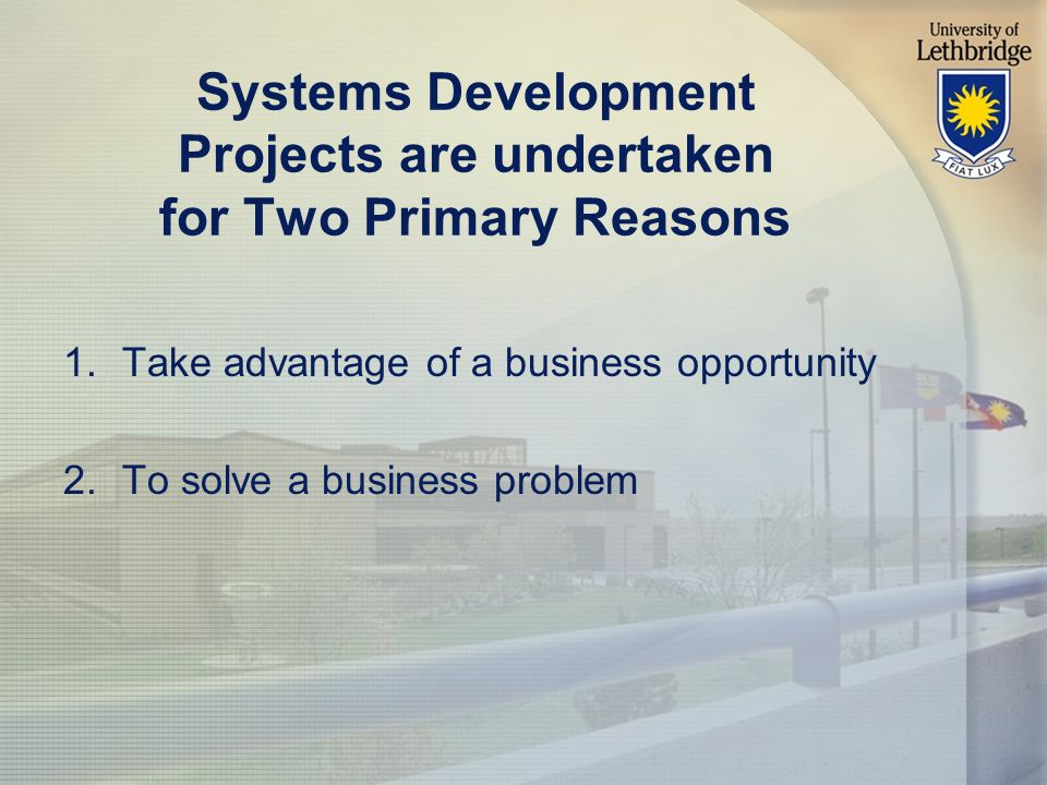 Systems Development Projects are undertaken for Two Primary Reasons 1.Take advantage of a business opportunity 2.To solve a business problem