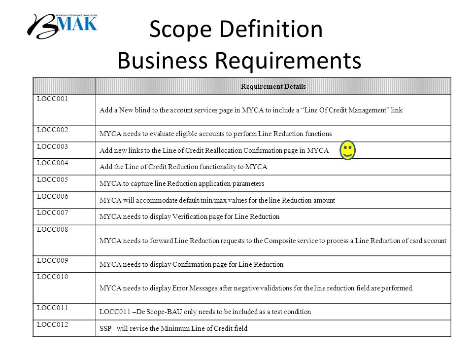 Scope Definition Business Requirements Requirement Details LOCC001 Add a New blind to the account services page in MYCA to include a Line Of Credit Management link LOCC002 MYCA needs to evaluate eligible accounts to perform Line Reduction functions LOCC003 Add new links to the Line of Credit Reallocation Confirmation page in MYCA LOCC004 Add the Line of Credit Reduction functionality to MYCA LOCC005 MYCA to capture line Reduction application parameters LOCC006 MYCA will accommodate default/min/max values for the line Reduction amount LOCC007 MYCA needs to display Verification page for Line Reduction LOCC008 MYCA needs to forward Line Reduction requests to the Composite service to process a Line Reduction of card account LOCC009 MYCA needs to display Confirmation page for Line Reduction LOCC010 MYCA needs to display Error Messages after negative validations for the line reduction field are performed.