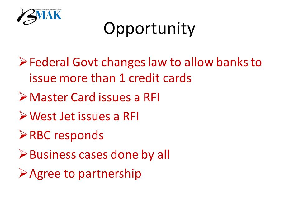 Opportunity  Federal Govt changes law to allow banks to issue more than 1 credit cards  Master Card issues a RFI  West Jet issues a RFI  RBC responds  Business cases done by all  Agree to partnership