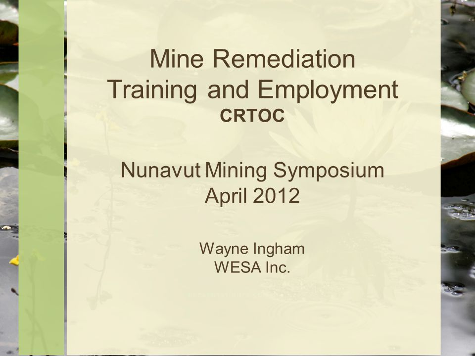 Mine Remediation Training and Employment CRTOC Nunavut Mining Symposium April 2012 Wayne Ingham WESA Inc.