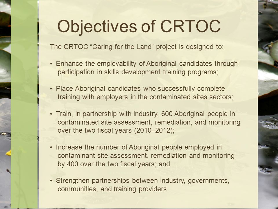 Objectives of CRTOC The CRTOC Caring for the Land project is designed to: Enhance the employability of Aboriginal candidates through participation in skills development training programs; Place Aboriginal candidates who successfully complete training with employers in the contaminated sites sectors; Train, in partnership with industry, 600 Aboriginal people in contaminated site assessment, remediation, and monitoring over the two fiscal years (2010–2012); Increase the number of Aboriginal people employed in contaminant site assessment, remediation and monitoring by 400 over the two fiscal years; and Strengthen partnerships between industry, governments, communities, and training providers