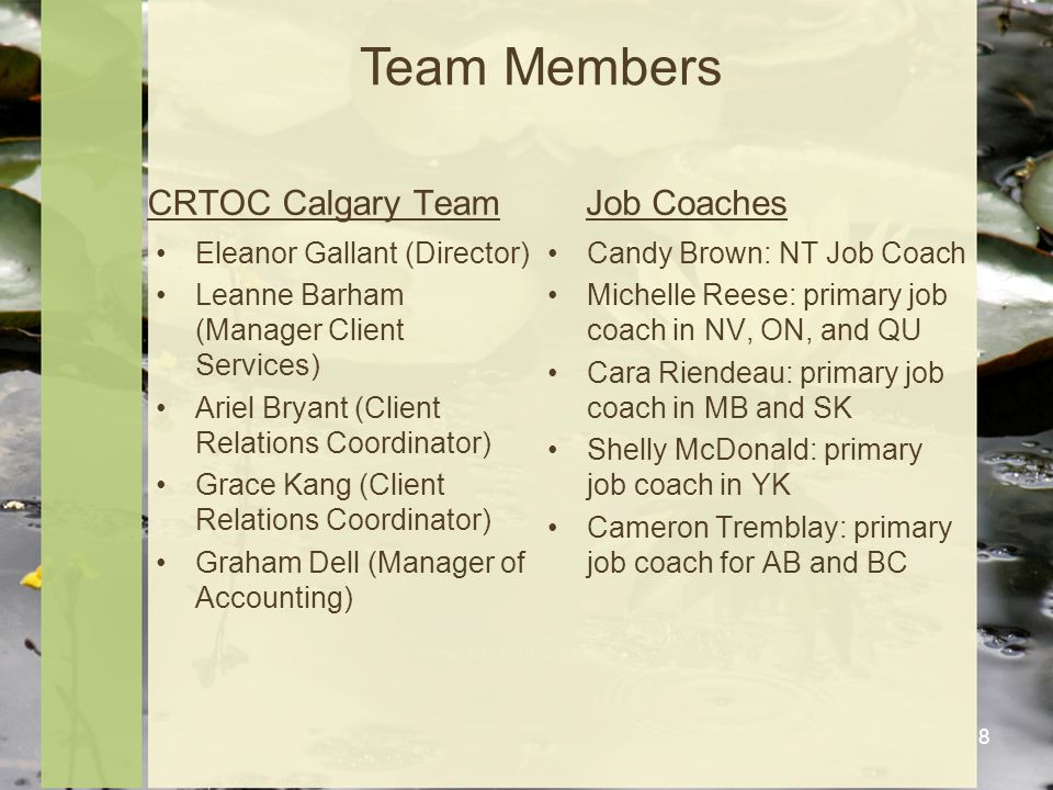 CRTOC Calgary Team Eleanor Gallant (Director) Leanne Barham (Manager Client Services) Ariel Bryant (Client Relations Coordinator) Grace Kang (Client Relations Coordinator) Graham Dell (Manager of Accounting) Job Coaches Candy Brown: NT Job Coach Michelle Reese: primary job coach in NV, ON, and QU Cara Riendeau: primary job coach in MB and SK Shelly McDonald: primary job coach in YK Cameron Tremblay: primary job coach for AB and BC 8 Team Members