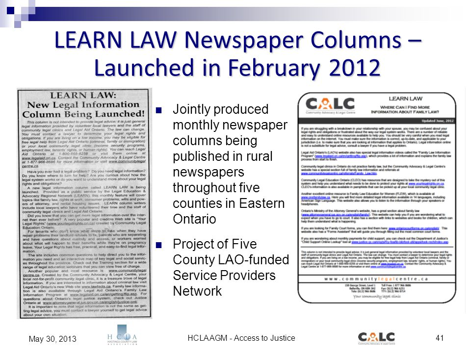 HCLA AGM - Access to Justice41 May 30, 2013 LEARN LAW Newspaper Columns – Launched in February 2012 Jointly produced monthly newspaper columns being published in rural newspapers throughout five counties in Eastern Ontario Project of Five County LAO-funded Service Providers Network