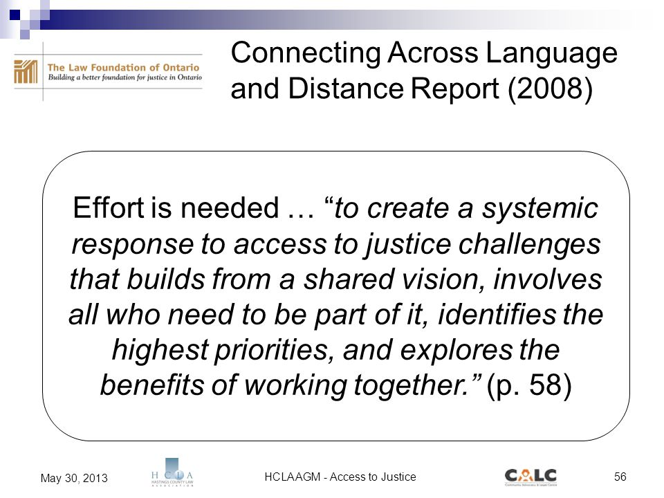 HCLA AGM - Access to Justice56 May 30, 2013 Connecting Across Language and Distance Report (2008) Effort is needed … to create a systemic response to access to justice challenges that builds from a shared vision, involves all who need to be part of it, identifies the highest priorities, and explores the benefits of working together. (p.