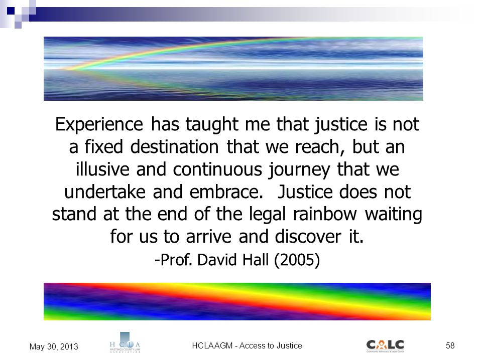 HCLA AGM - Access to Justice58 May 30, 2013 Experience has taught me that justice is not a fixed destination that we reach, but an illusive and continuous journey that we undertake and embrace.