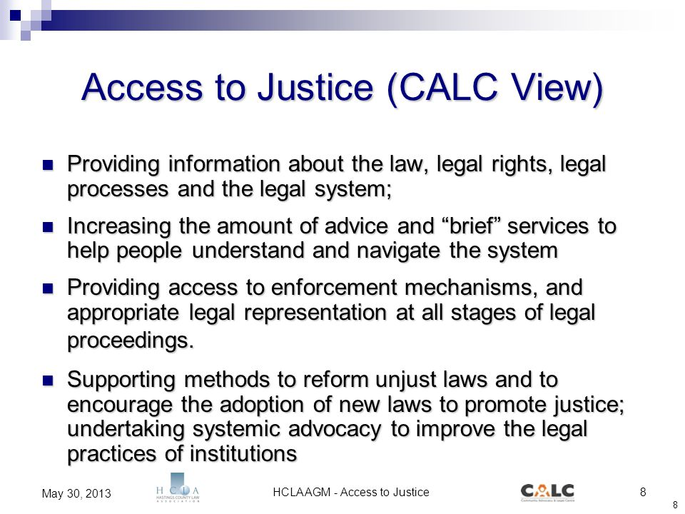 HCLA AGM - Access to Justice8 May 30, 2013 8 Access to Justice (CALC View) Providing information about the law, legal rights, legal processes and the legal system; Providing information about the law, legal rights, legal processes and the legal system; Increasing the amount of advice and brief services to help people understand and navigate the system Increasing the amount of advice and brief services to help people understand and navigate the system Providing access to enforcement mechanisms, and appropriate legal representation at all stages of legal proceedings.