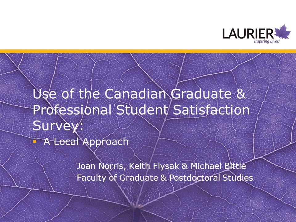 Use of the Canadian Graduate & Professional Student Satisfaction Survey:  A Local Approach Joan Norris, Keith Flysak & Michael Bittle Faculty of Graduate & Postdoctoral Studies