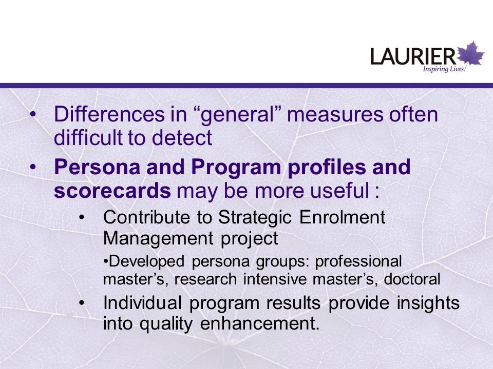 Differences in general measures often difficult to detect Persona and Program profiles and scorecards may be more useful: Contribute to Strategic Enrolment Management project Developed persona groups: professional master's, research intensive master's, doctoral Individual program results provide insights into quality enhancement.