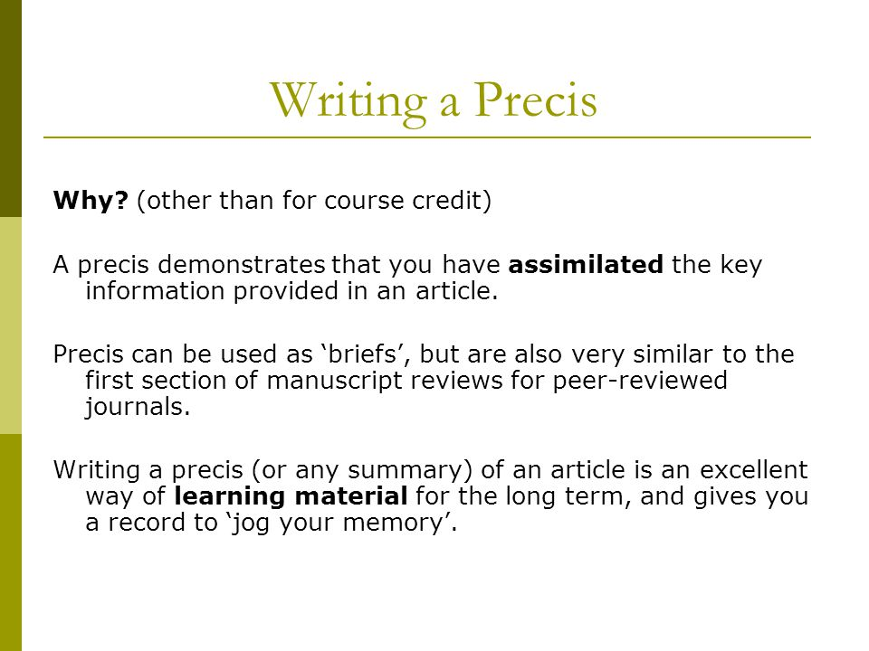 Why? (other than for course credit) A precis demonstrates that you have assimilated the key information provided in an article. Precis can be used as