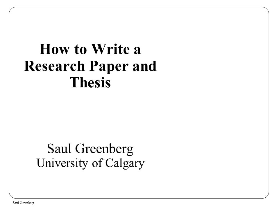 Saul Greenberg How to Write a Research Paper and Thesis Saul Greenberg University of Calgary