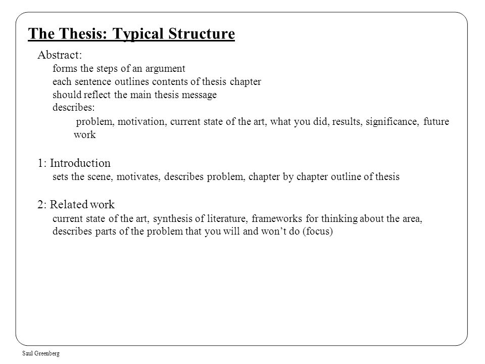 Saul Greenberg The Thesis: Typical Structure Abstract: forms the steps of an argument each sentence outlines contents of thesis chapter should reflect