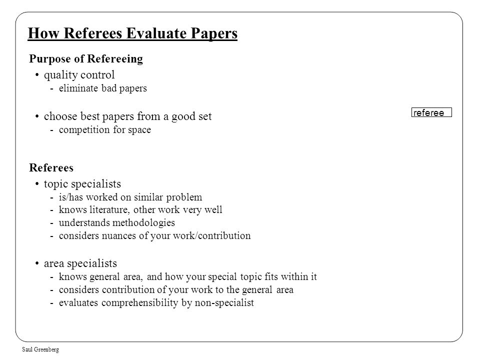 Saul Greenberg How Referees Evaluate Papers Purpose of Refereeing quality control -eliminate bad papers choose best papers from a good set -competitio