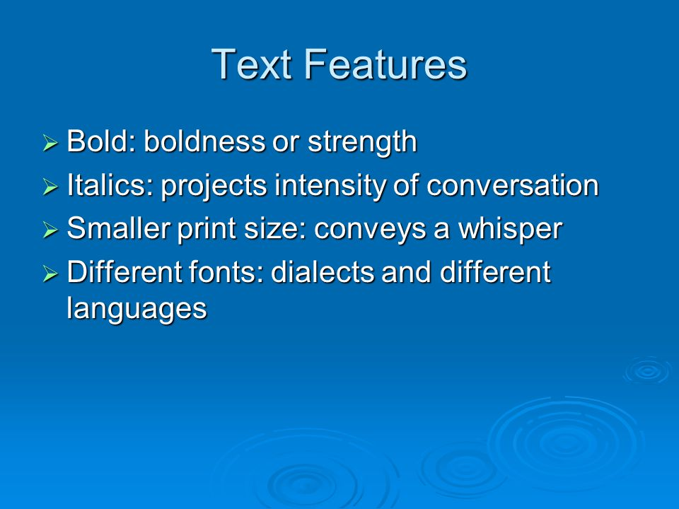 Text Features  Bold: boldness or strength  Italics: projects intensity of conversation  Smaller print size: conveys a whisper  Different fonts: dialects and different languages