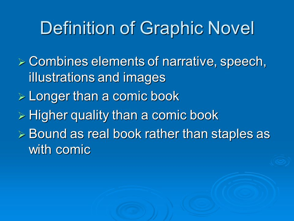 Definition of Graphic Novel  Combines elements of narrative, speech, illustrations and images  Longer than a comic book  Higher quality than a comic book  Bound as real book rather than staples as with comic