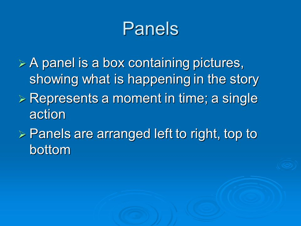 Panels  A panel is a box containing pictures, showing what is happening in the story  Represents a moment in time; a single action  Panels are arranged left to right, top to bottom