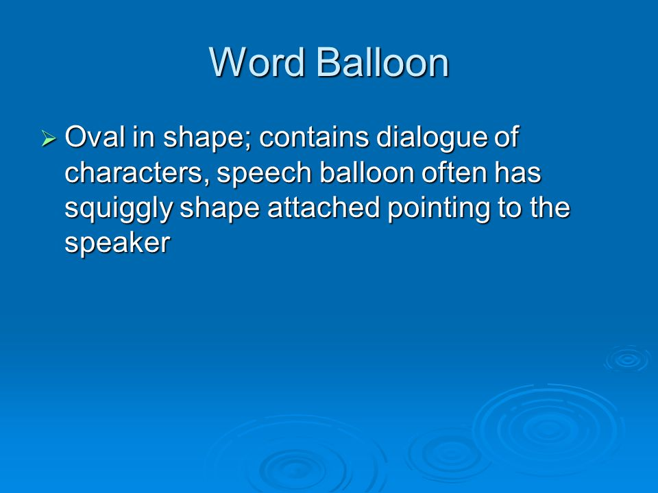 Word Balloon  Oval in shape; contains dialogue of characters, speech balloon often has squiggly shape attached pointing to the speaker