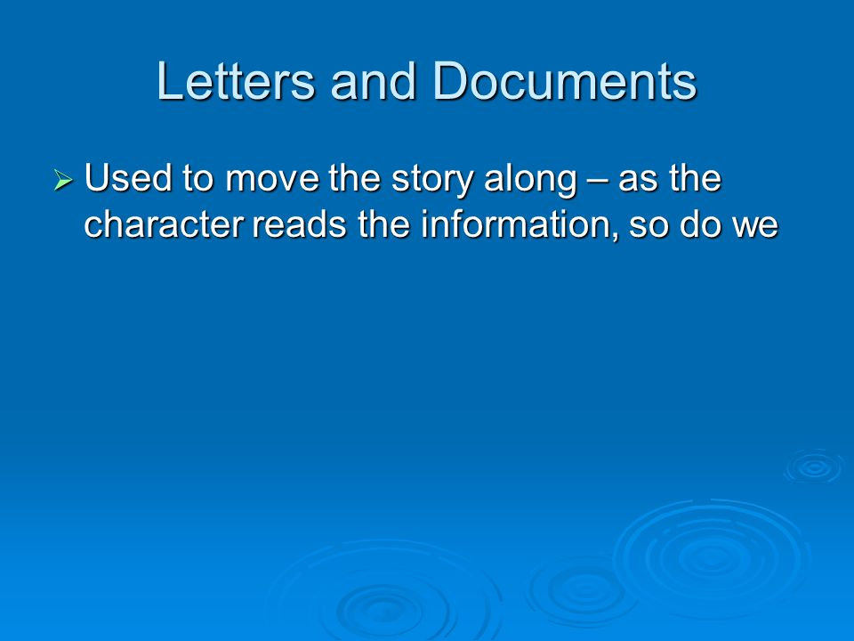 Letters and Documents  Used to move the story along – as the character reads the information, so do we