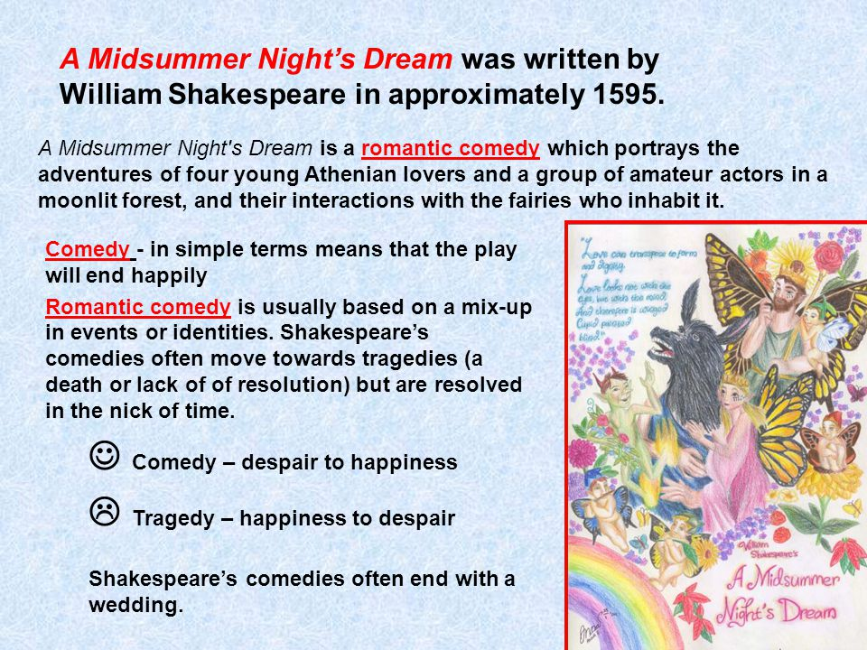 A Midsummer Night s Dream is a romantic comedy which portrays the adventures of four young Athenian lovers and a group of amateur actors in a moonlit forest, and their interactions with the fairies who inhabit it.