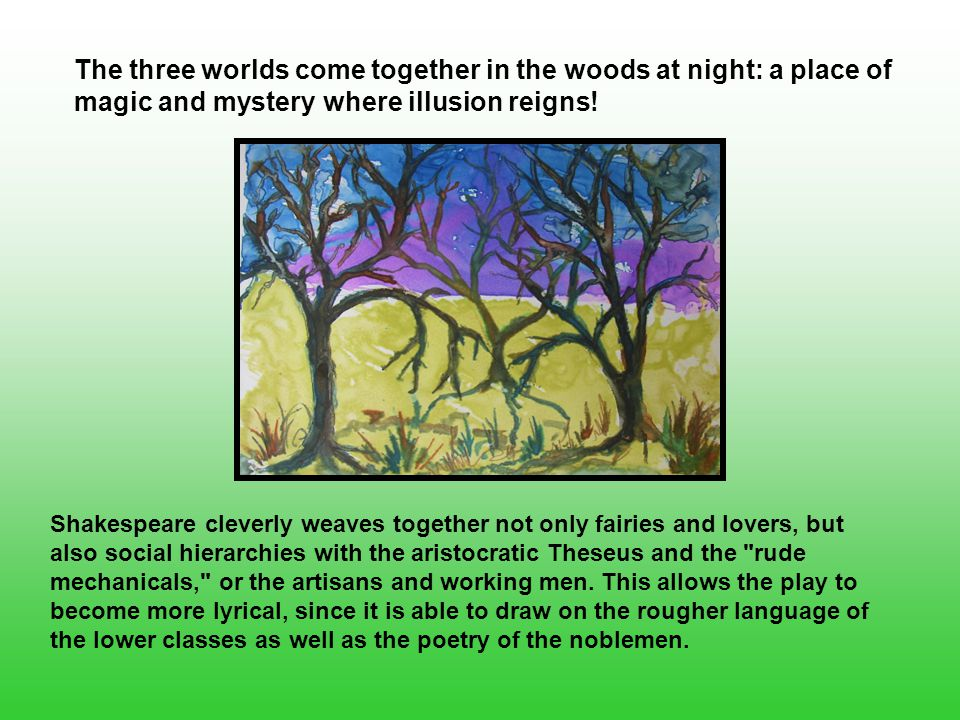 The three worlds come together in the woods at night: a place of magic and mystery where illusion reigns.
