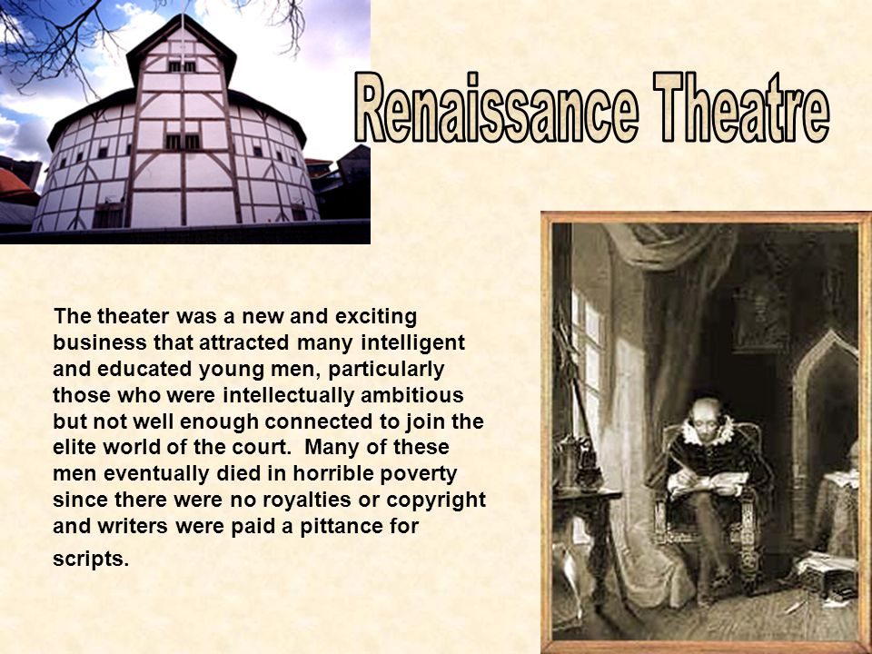 The theater was a new and exciting business that attracted many intelligent and educated young men, particularly those who were intellectually ambitious but not well enough connected to join the elite world of the court.
