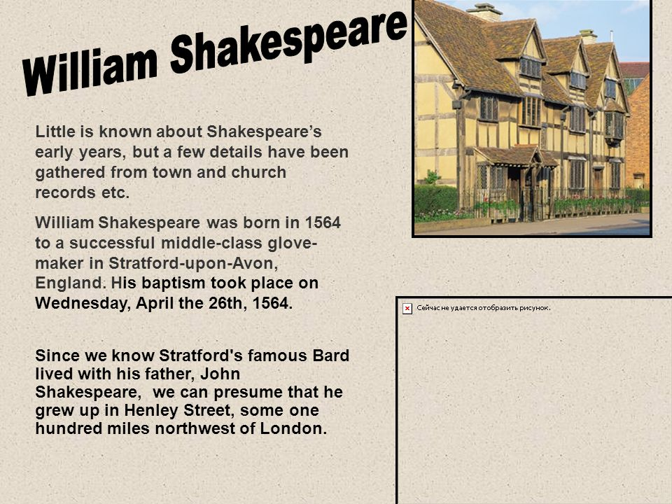 Little is known about Shakespeare's early years, but a few details have been gathered from town and church records etc.