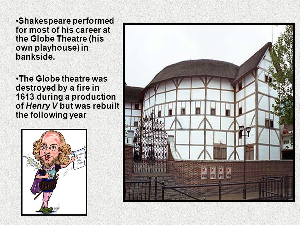 Shakespeare performed for most of his career at the Globe Theatre (his own playhouse) in bankside.