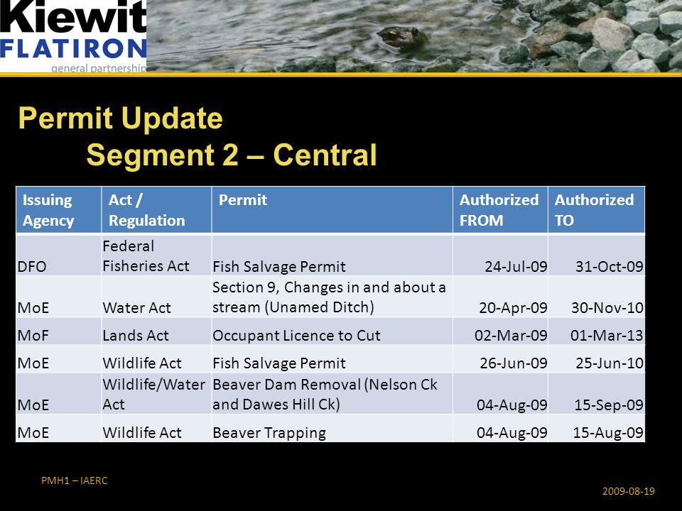 PMH1 – IAERC Permit Update Segment 2 – Central 2009-08-19 Issuing Agency Act / Regulation PermitAuthorized FROM Authorized TO DFO Federal Fisheries ActFish Salvage Permit24-Jul-0931-Oct-09 MoEWater Act Section 9, Changes in and about a stream (Unamed Ditch)20-Apr-0930-Nov-10 MoFLands ActOccupant Licence to Cut02-Mar-0901-Mar-13 MoEWildlife ActFish Salvage Permit26-Jun-0925-Jun-10 MoE Wildlife/Water Act Beaver Dam Removal (Nelson Ck and Dawes Hill Ck)04-Aug-0915-Sep-09 MoEWildlife ActBeaver Trapping04-Aug-0915-Aug-09