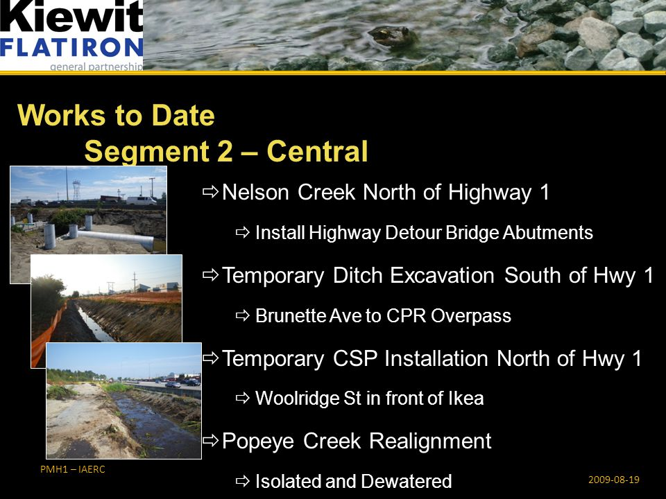 PMH1 – IAERC  Nelson Creek North of Highway 1  Install Highway Detour Bridge Abutments  Temporary Ditch Excavation South of Hwy 1  Brunette Ave to CPR Overpass  Temporary CSP Installation North of Hwy 1  Woolridge St in front of Ikea  Popeye Creek Realignment  Isolated and Dewatered Works to Date Segment 2 – Central 2009-08-19