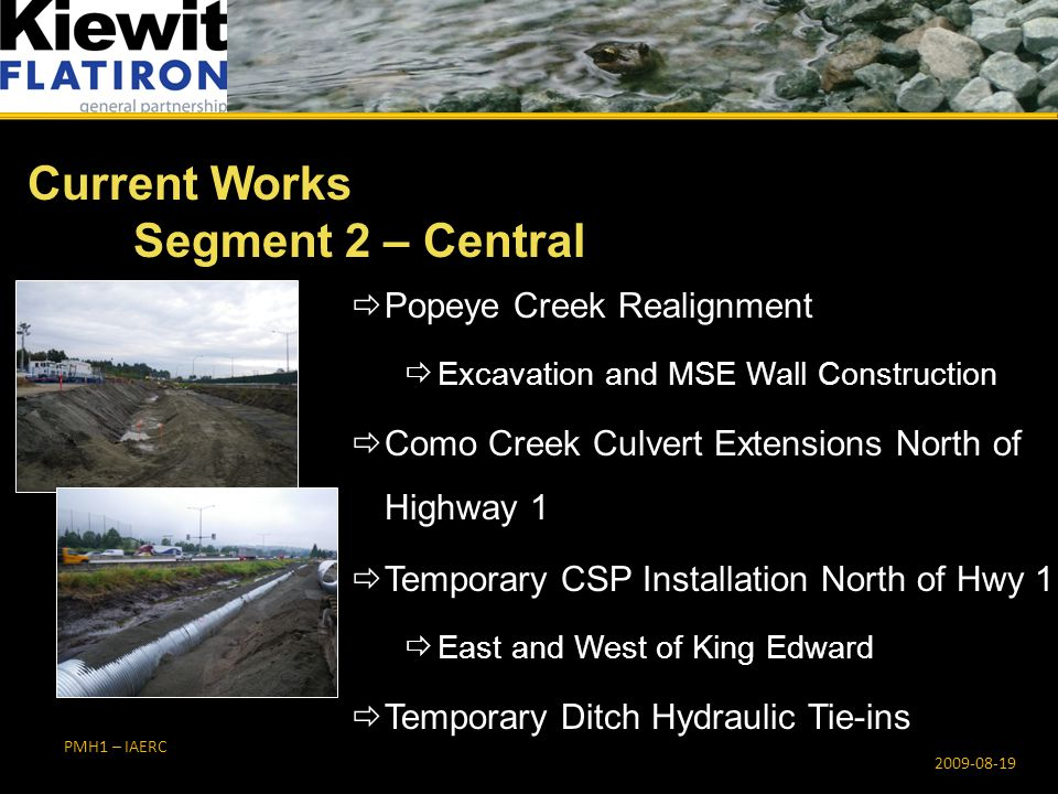  Popeye Creek Realignment  Excavation and MSE Wall Construction  Como Creek Culvert Extensions North of Highway 1  Temporary CSP Installation North of Hwy 1  East and West of King Edward  Temporary Ditch Hydraulic Tie-ins Current Works Segment 2 – Central PMH1 – IAERC 2009-08-19