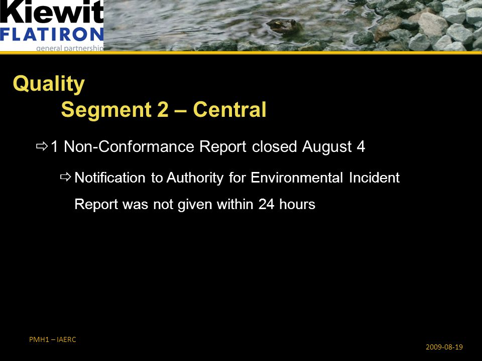 PMH1 – IAERC Quality Segment 2 – Central 2009-08-19  1 Non-Conformance Report closed August 4  Notification to Authority for Environmental Incident