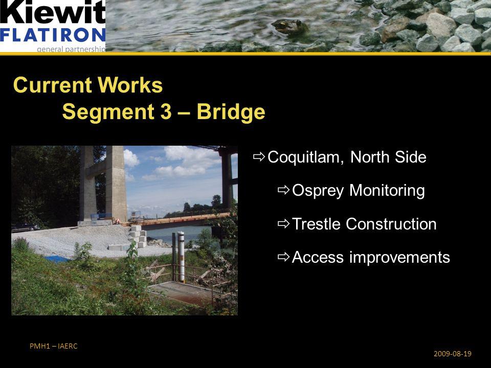 PMH1 – IAERC  Coquitlam, North Side  Osprey Monitoring  Trestle Construction  Access improvements Current Works Segment 3 – Bridge 2009-08-19
