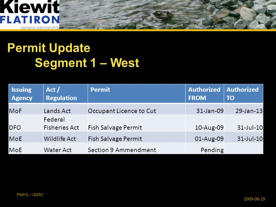 PMH1 – IAERC Permit Update Segment 3 – Bridge 2009-08-19 Issuing Agency Act / Regulation PermitAuthorized FROM Authorized TO CN Work Permit27-Apr-0926-Jul-09 DFO Federal Fisheries ActFish Salvage Permit 15-Jun-0915-Jun-10 MoE Dike Maintenance Act 27-May-0901-Mar-13 MoEWater ActSection 8, Short term use of water 02-Jul-09 31-Aug-10 02-Jul-09 31-Dec-10 02-Jul-09 31-Jan-10 02-Jul-09 30-Sep-11 02-Jul-09 31-Dec-11
