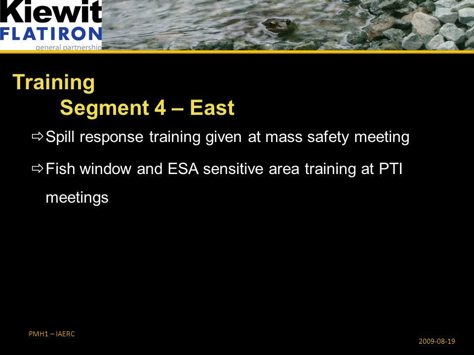PMH1 – IAERC  Spill response training given at mass safety meeting  Fish window and ESA sensitive area training at PTI meetings Training Segment 4 – East 2009-08-19