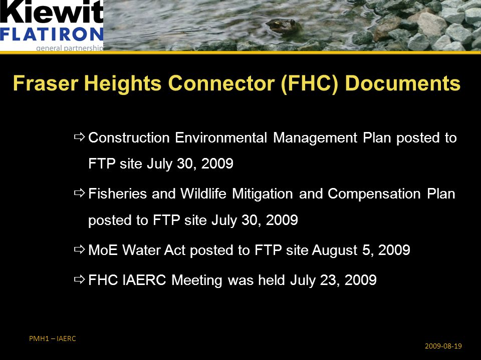 PMH1 – IAERC  Construction Environmental Management Plan posted to FTP site July 30, 2009  Fisheries and Wildlife Mitigation and Compensation Plan posted to FTP site July 30, 2009  MoE Water Act posted to FTP site August 5, 2009  FHC IAERC Meeting was held July 23, 2009 Fraser Heights Connector (FHC) Documents 2009-08-19