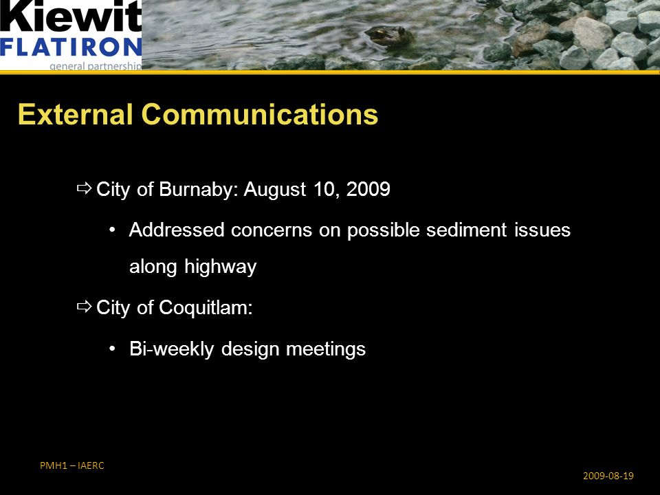 PMH1 – IAERC  City of Burnaby: August 10, 2009 Addressed concerns on possible sediment issues along highway  City of Coquitlam: Bi-weekly design meetings External Communications 2009-08-19