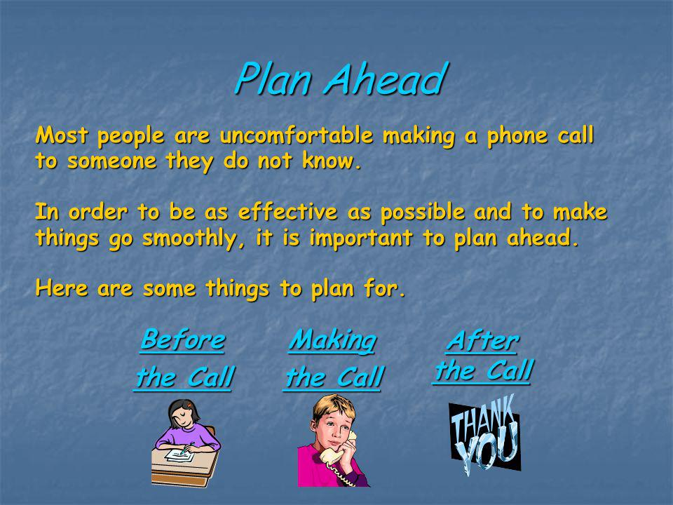 Plan Ahead Most people are uncomfortable making a phone call to someone they do not know. In order to be as effective as possible and to make things g