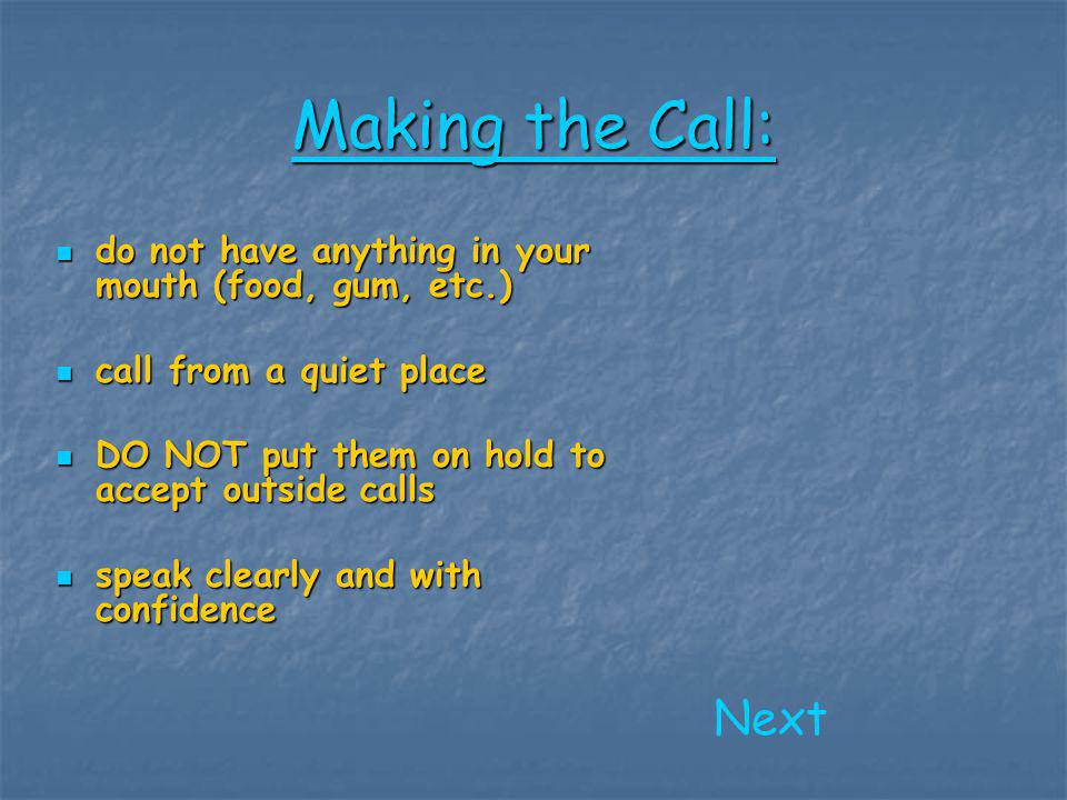 Making the Call (continued) : introduce yourself and your reason for calling introduce yourself and your reason for calling ask politely for the person you want to speak to ask politely for the person you want to speak to record important information you get even if it is not an answer to one of your original questions record important information you get even if it is not an answer to one of your original questions if you expect them to call you back or you plan on making a visit, make definite arrangements, if possible, and make sure you and/or they have all necessary information if you expect them to call you back or you plan on making a visit, make definite arrangements, if possible, and make sure you and/or they have all necessary information Next