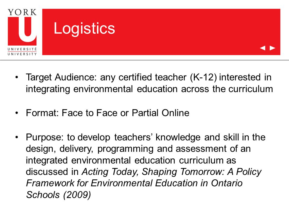 Logistics Target Audience: any certified teacher (K-12) interested in integrating environmental education across the curriculum Format: Face to Face or Partial Online Purpose: to develop teachers' knowledge and skill in the design, delivery, programming and assessment of an integrated environmental education curriculum as discussed in Acting Today, Shaping Tomorrow: A Policy Framework for Environmental Education in Ontario Schools (2009)