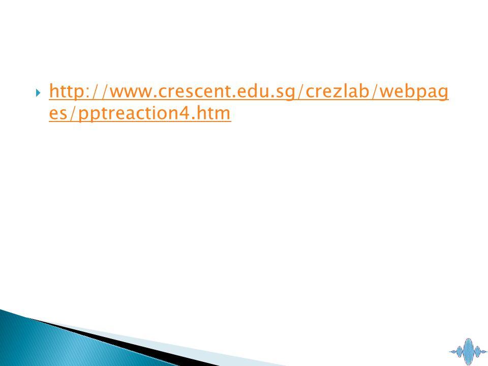  http://www.crescent.edu.sg/crezlab/webpag es/pptreaction4.htm http://www.crescent.edu.sg/crezlab/webpag es/pptreaction4.htm