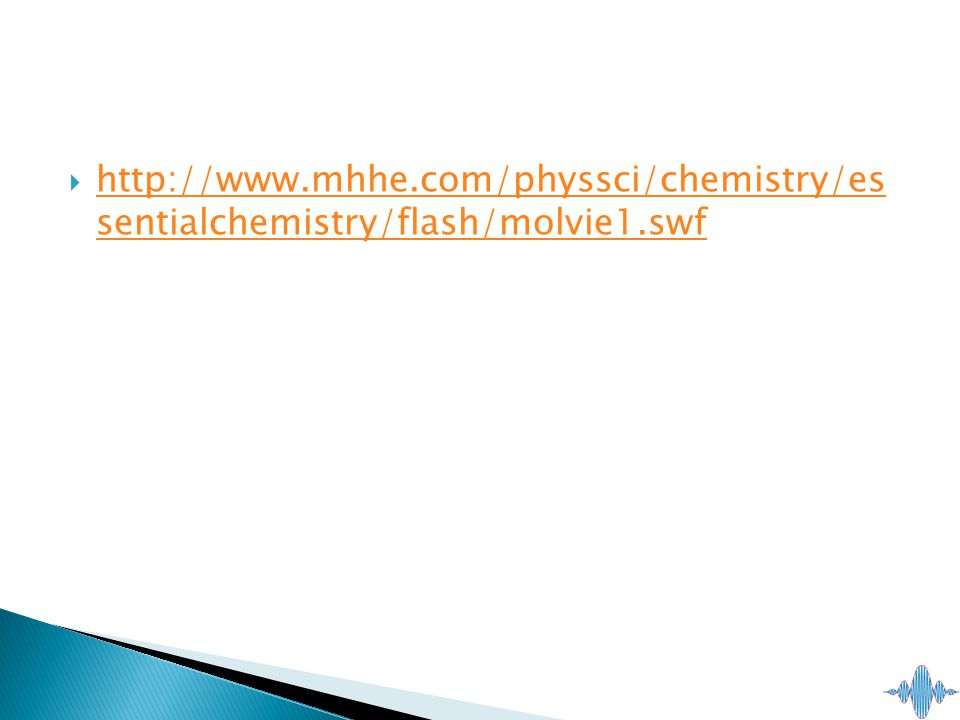  http://www.mhhe.com/physsci/chemistry/es sentialchemistry/flash/molvie1.swf http://www.mhhe.com/physsci/chemistry/es sentialchemistry/flash/molvie1.swf