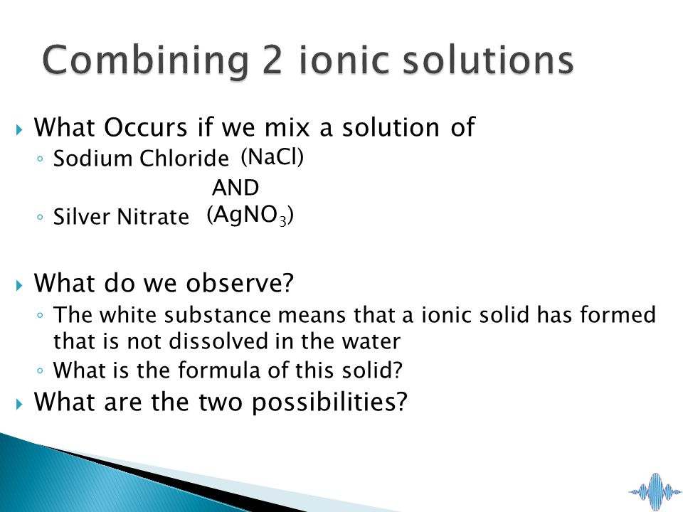  What Occurs if we mix a solution of ◦ Sodium Chloride AND ◦ Silver Nitrate  What do we observe.