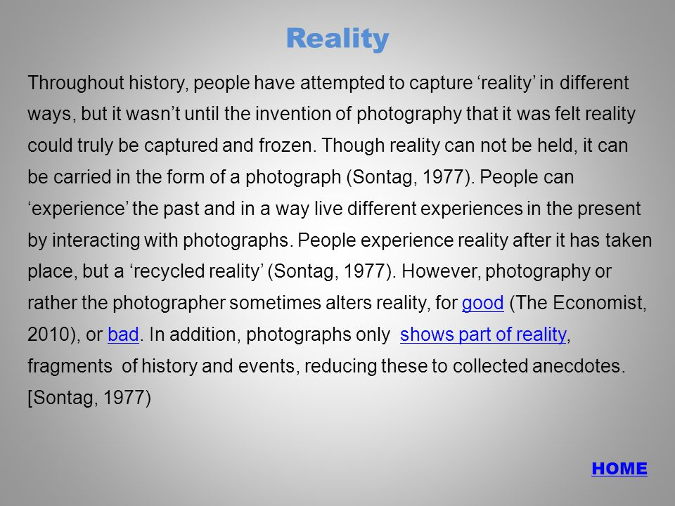 Reality Throughout history, people have attempted to capture 'reality' in different ways, but it wasn't until the invention of photography that it was felt reality could truly be captured and frozen.