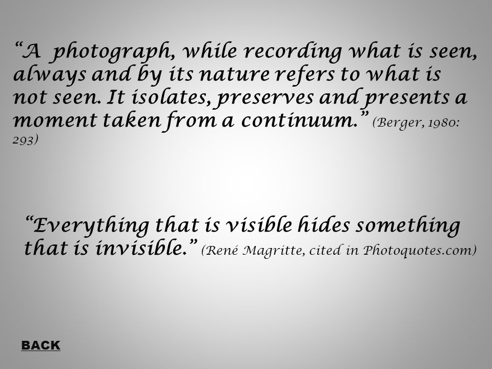 A photograph, while recording what is seen, always and by its nature refers to what is not seen.