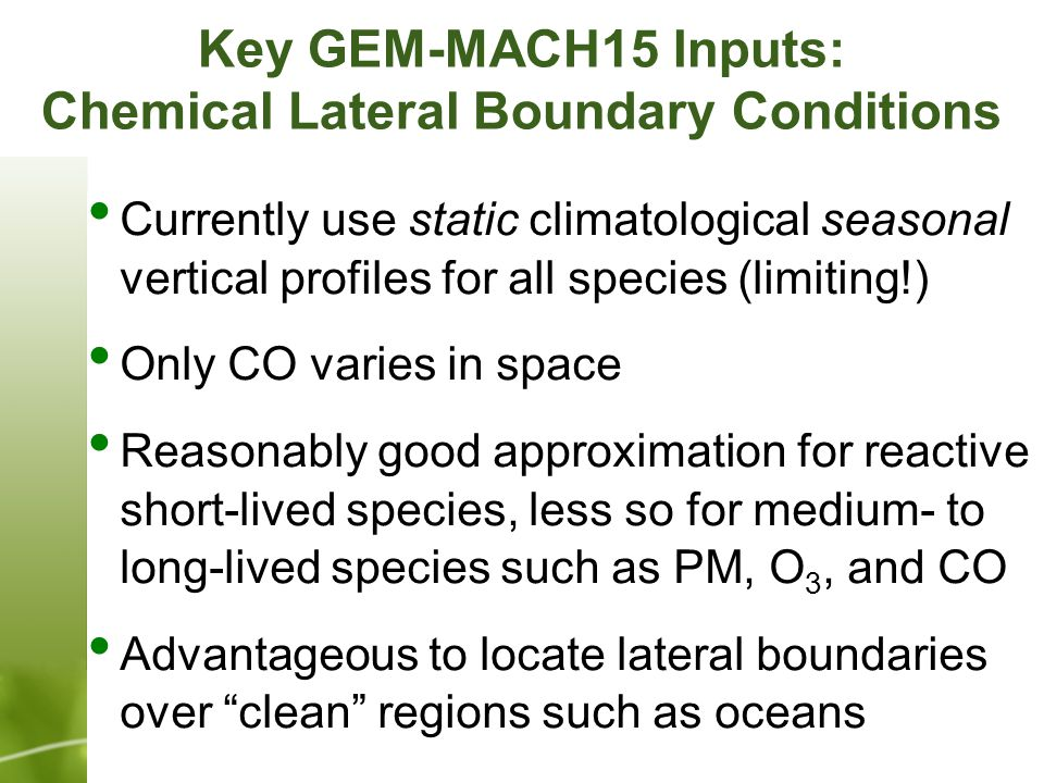 Currently use static climatological seasonal vertical profiles for all species (limiting!) Only CO varies in space Reasonably good approximation for reactive short-lived species, less so for medium- to long-lived species such as PM, O 3, and CO Advantageous to locate lateral boundaries over clean regions such as oceans Key GEM-MACH15 Inputs: Chemical Lateral Boundary Conditions