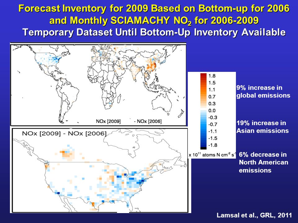 Forecast Inventory for 2009 Based on Bottom-up for 2006 and Monthly SCIAMACHY NO 2 for 2006-2009 Temporary Dataset Until Bottom-Up Inventory Available Lamsal et al., GRL, 2011 9% increase in global emissions 19% increase in Asian emissions 6% decrease in North American emissions