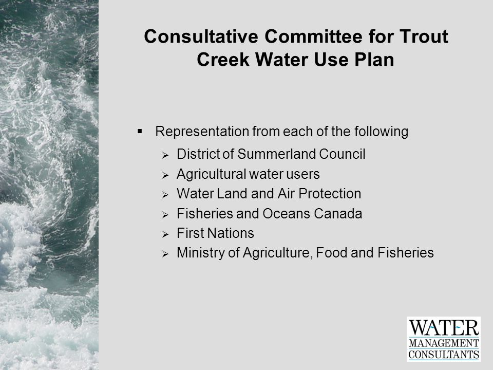 Consultative Committee for Trout Creek Water Use Plan  Representation from each of the following  District of Summerland Council  Agricultural water users  Water Land and Air Protection  Fisheries and Oceans Canada  First Nations  Ministry of Agriculture, Food and Fisheries