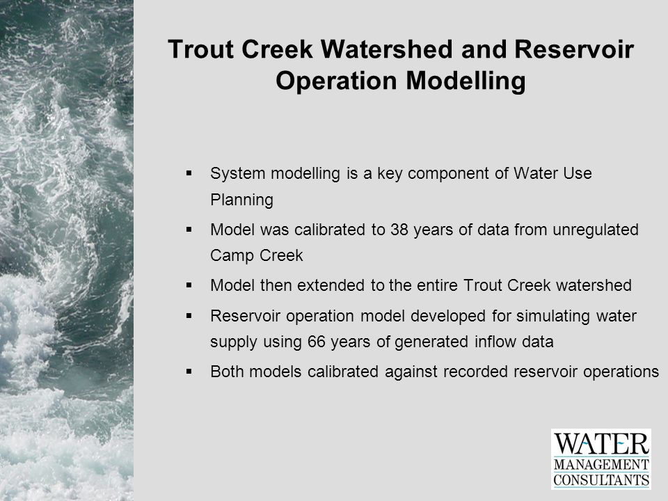 Trout Creek Watershed and Reservoir Operation Modelling  System modelling is a key component of Water Use Planning  Model was calibrated to 38 years of data from unregulated Camp Creek  Model then extended to the entire Trout Creek watershed  Reservoir operation model developed for simulating water supply using 66 years of generated inflow data  Both models calibrated against recorded reservoir operations